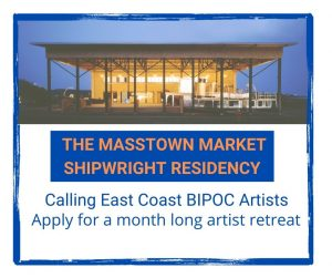 The Masstown Market Shipwright Residency Header image. Calling all East Coast BIPOC Artists: Apply for a month long artist retreat.